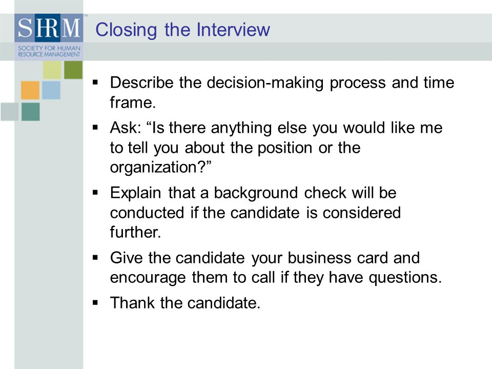 Closing the Interview Describe the decision-making process and time frame.