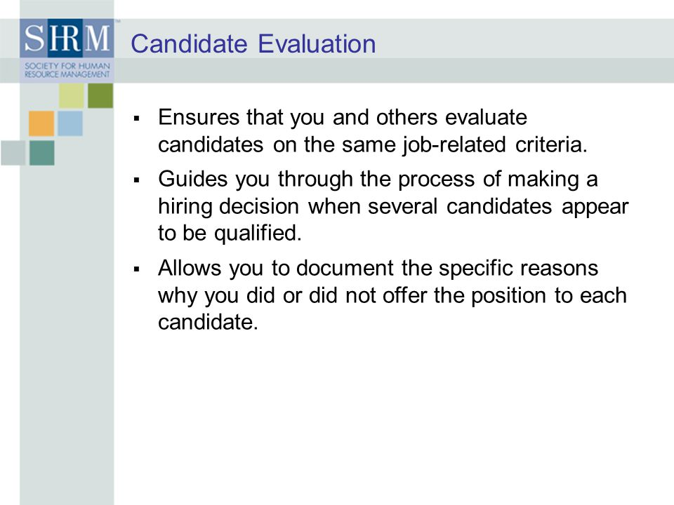 Candidate Evaluation Ensures that you and others evaluate candidates on the same job-related criteria.