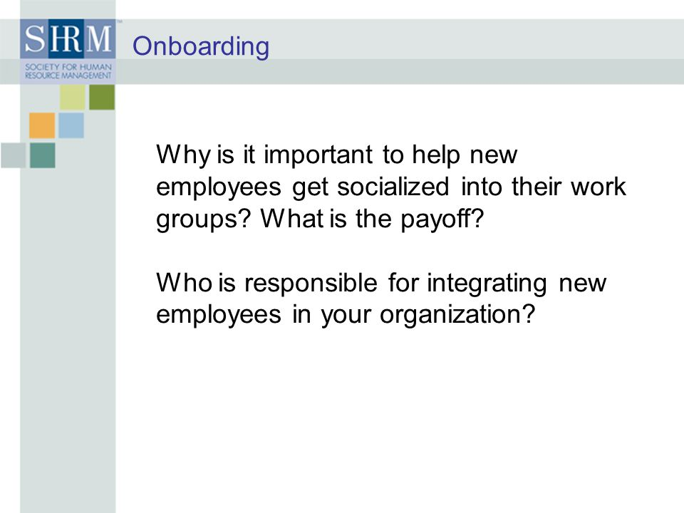 Onboarding Why is it important to help new employees get socialized into their work groups What is the payoff