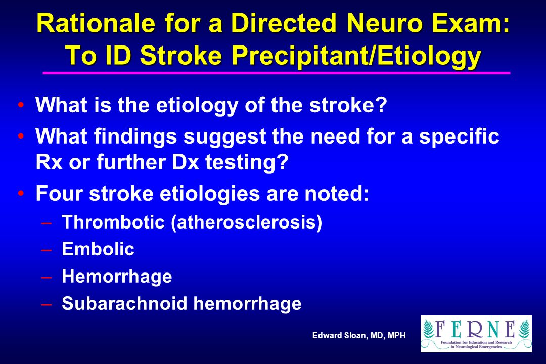 Rationale for a Directed Neuro Exam: To ID Stroke Precipitant/Etiology