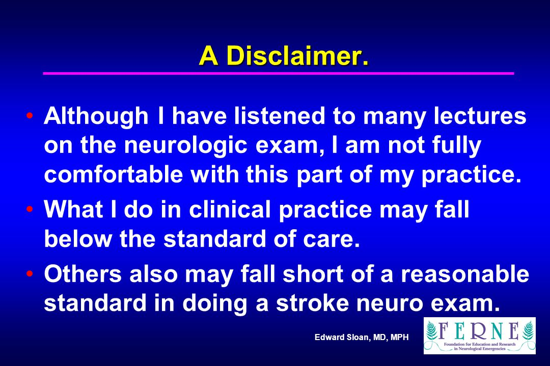 A Disclaimer. Although I have listened to many lectures on the neurologic exam, I am not fully comfortable with this part of my practice.