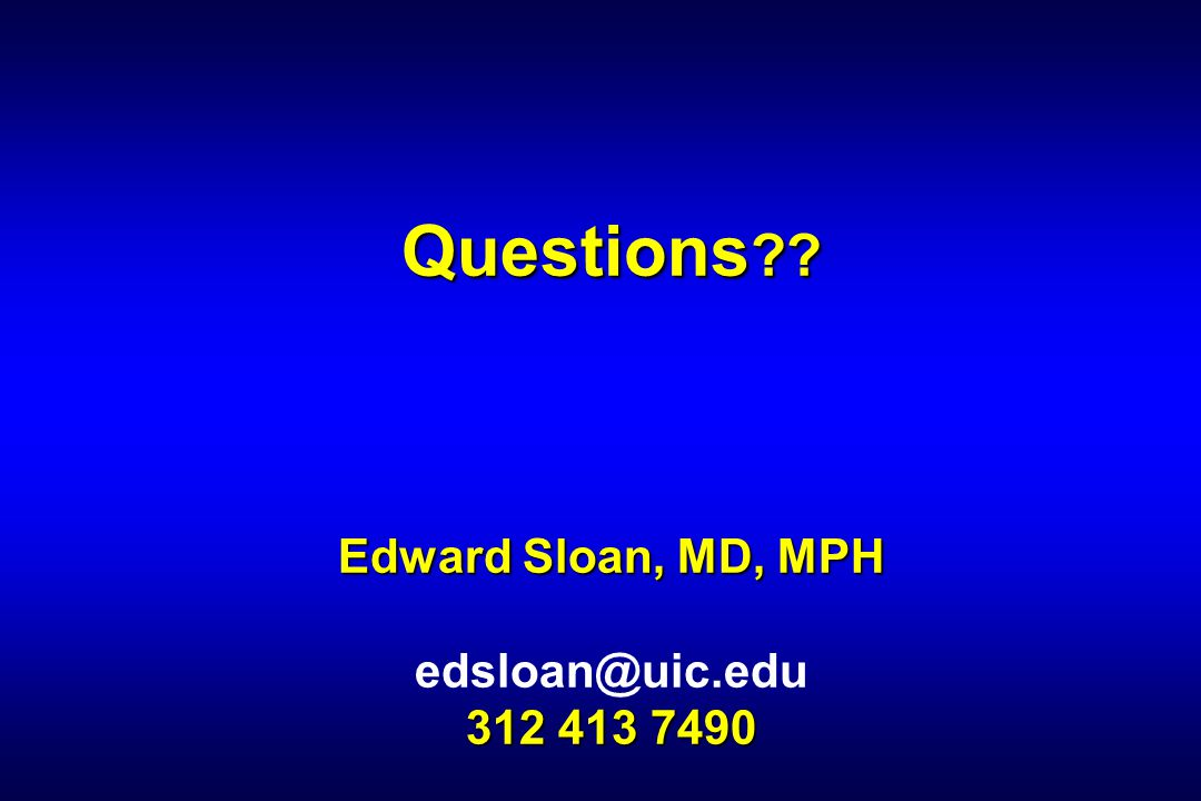 Questions Edward Sloan, MD, MPH edsloan@uic.edu 312 413 7490
