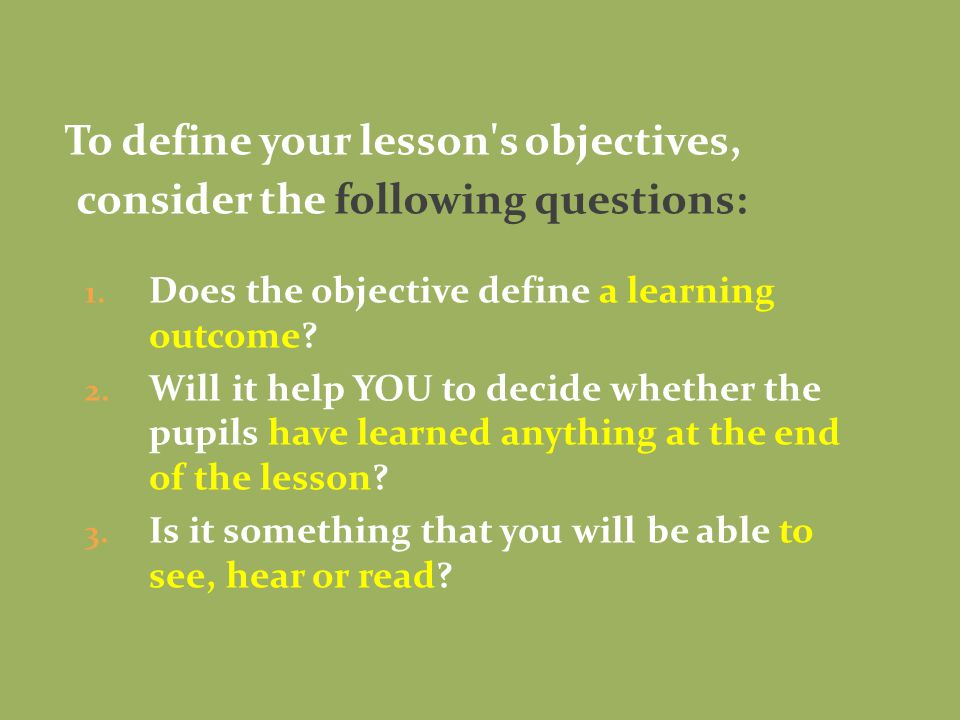 To define your lesson s objectives, consider the following questions: