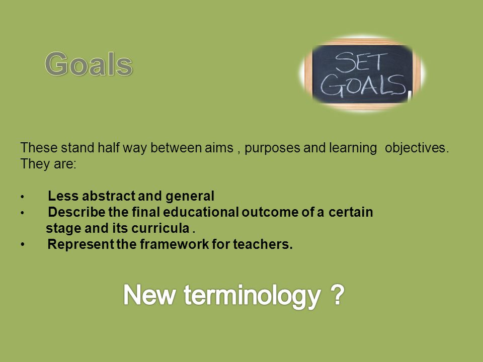 Goals These stand half way between aims , purposes and learning objectives. They are: Less abstract and general.