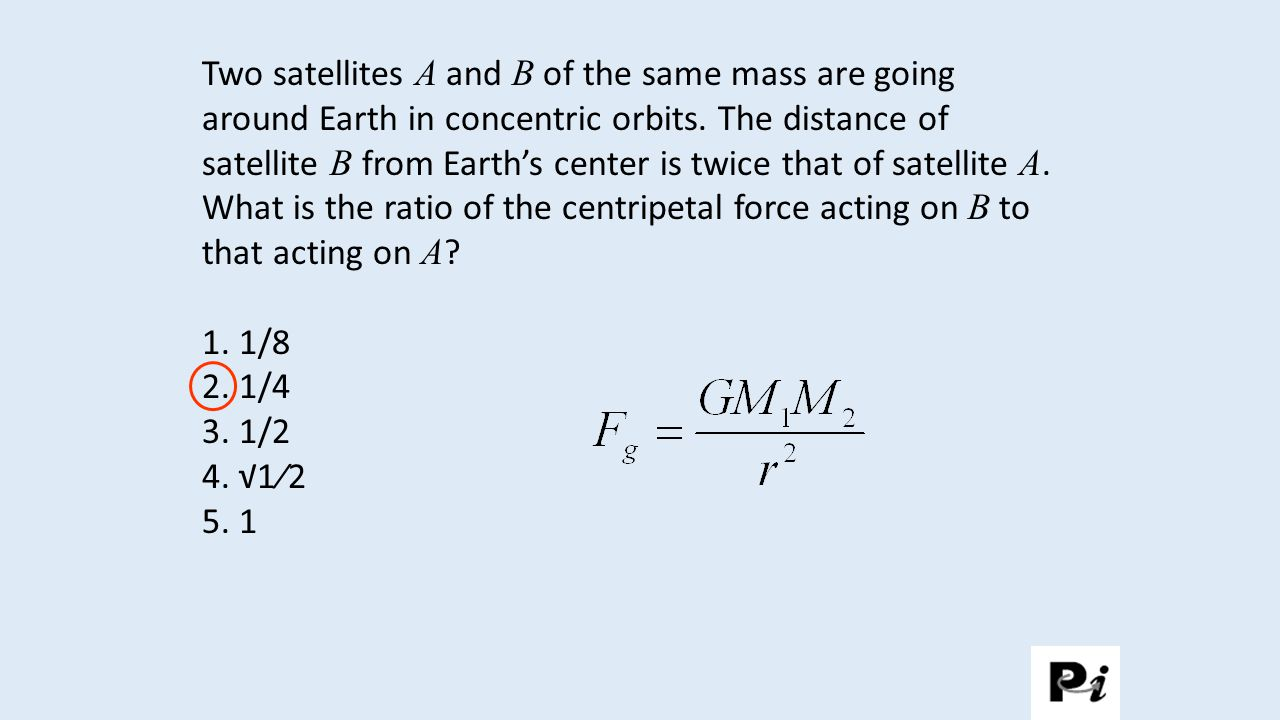 Two satellites A and B of the same mass are going around Earth in concentric orbits. The distance of satellite B from Earth's center is twice that of satellite A. What is the ratio of the centripetal force acting on B to that acting on A