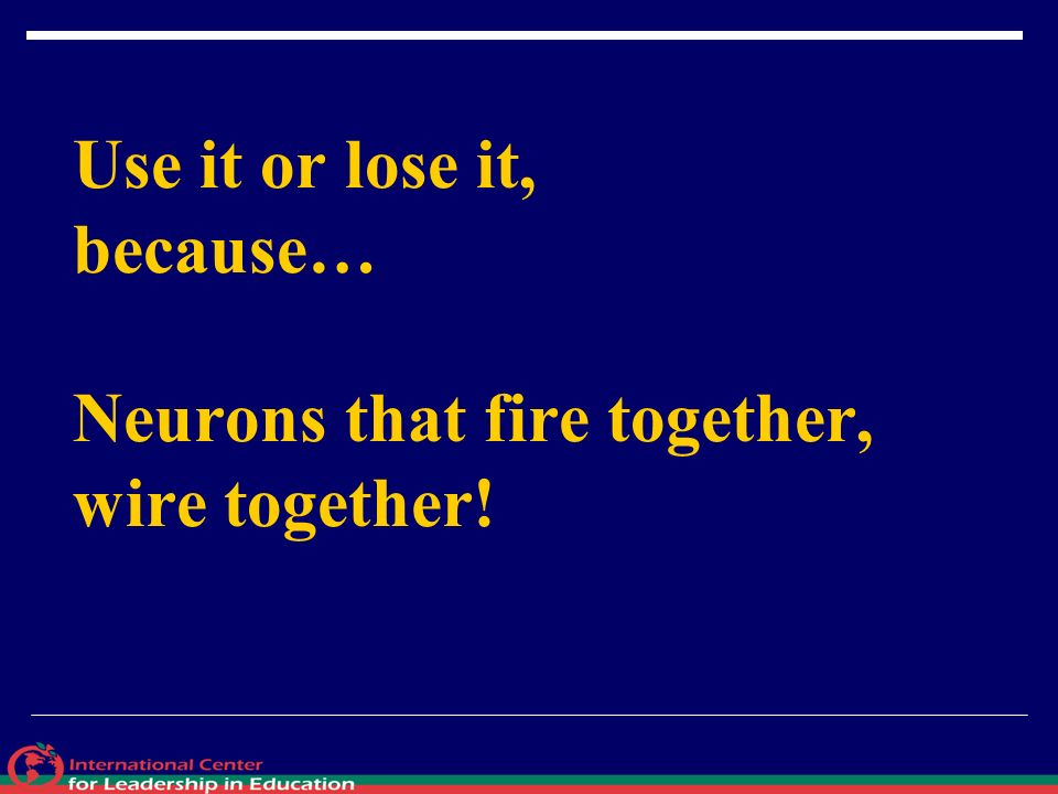 Use it or lose it, because… Neurons that fire together, wire together!