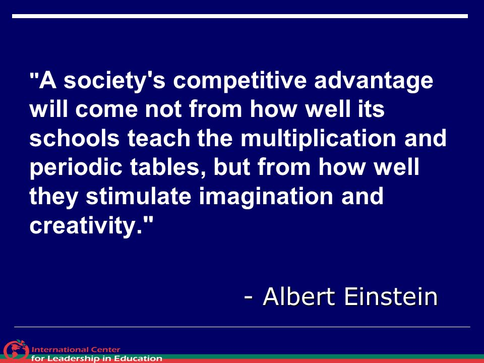 A society s competitive advantage will come not from how well its schools teach the multiplication and periodic tables, but from how well they stimulate imagination and creativity.