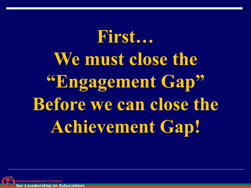 First… We must close the Engagement Gap Before we can close the Achievement Gap!