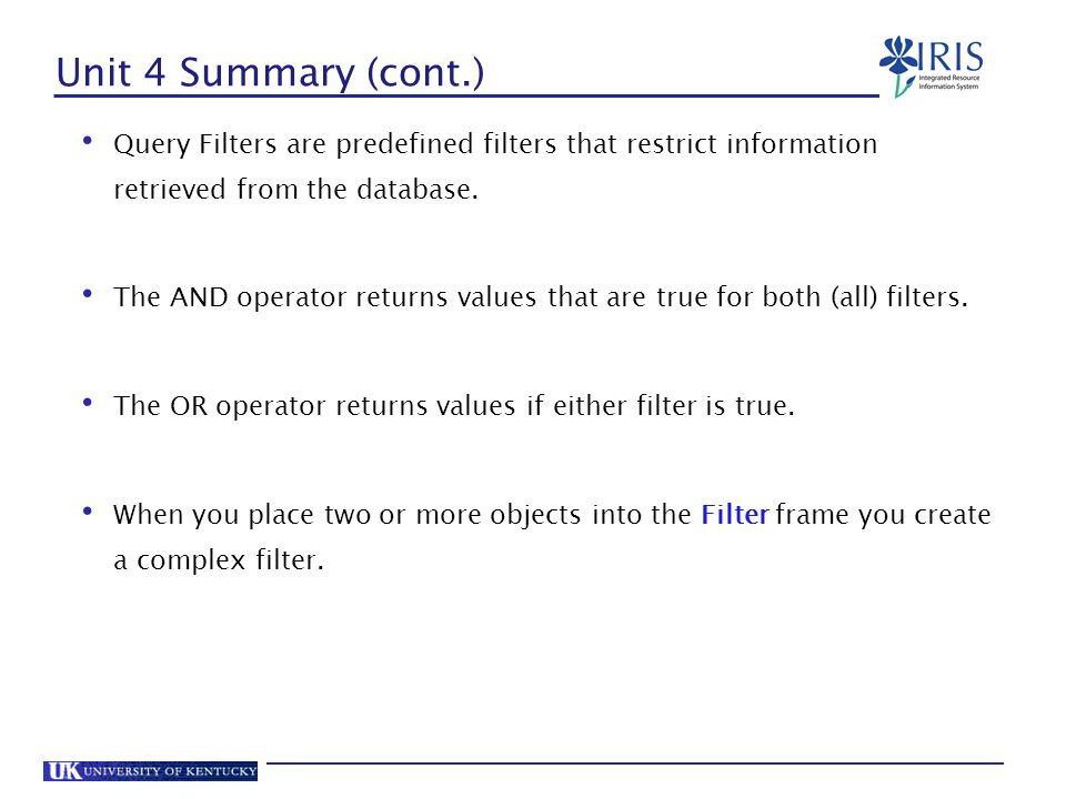 Unit 4 Summary (cont.) Query Filters are predefined filters that restrict information retrieved from the database.