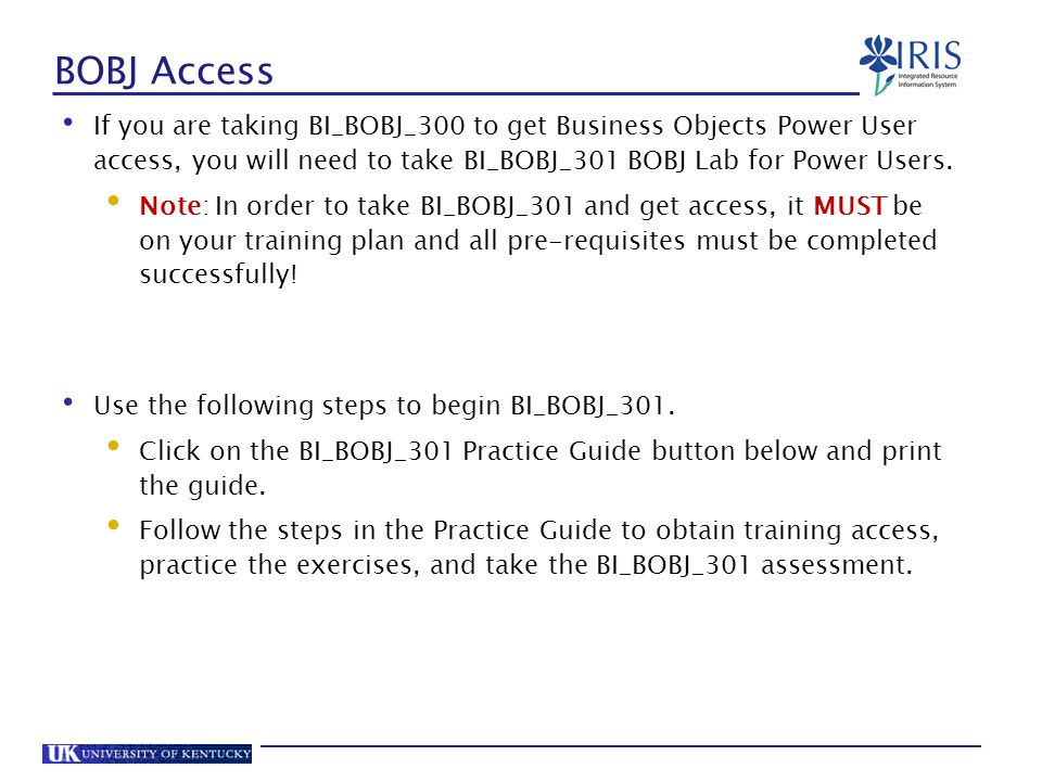 BOBJ Access If you are taking BI_BOBJ_300 to get Business Objects Power User access, you will need to take BI_BOBJ_301 BOBJ Lab for Power Users.