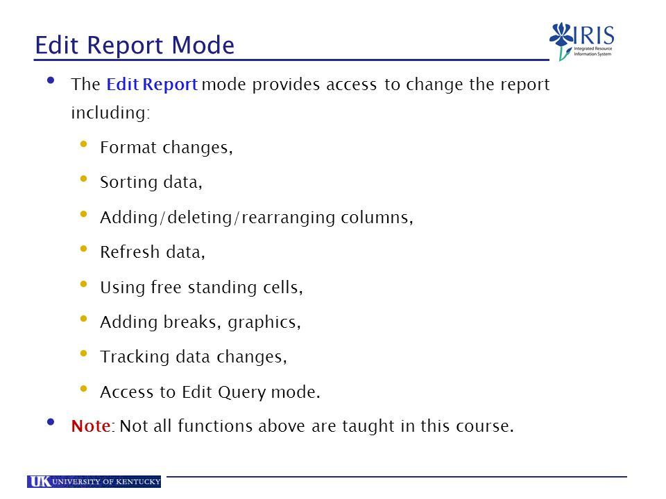 Edit Report Mode The Edit Report mode provides access to change the report including: Format changes,