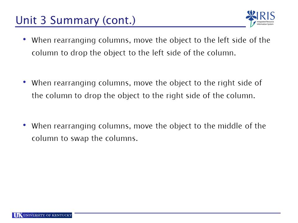 Unit 3 Summary (cont.) When rearranging columns, move the object to the left side of the column to drop the object to the left side of the column.