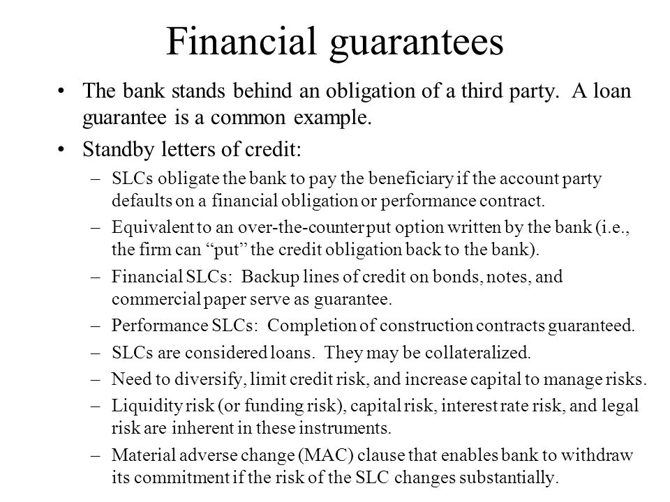 Financial guarantees The bank stands behind an obligation of a third party. A loan guarantee is a common example.