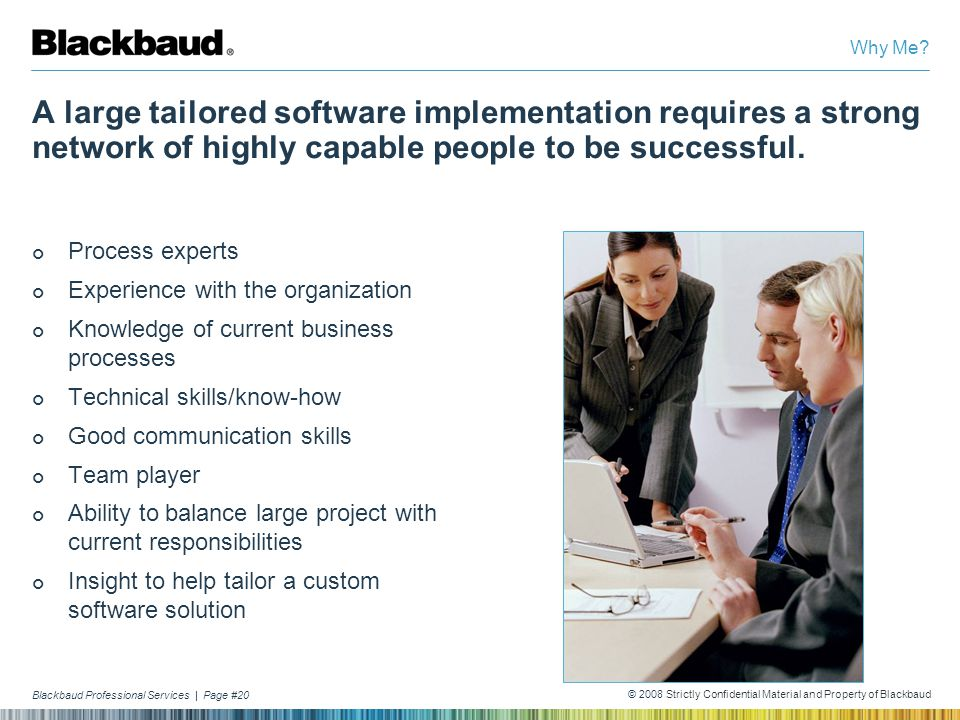 Why Me A large tailored software implementation requires a strong network of highly capable people to be successful.