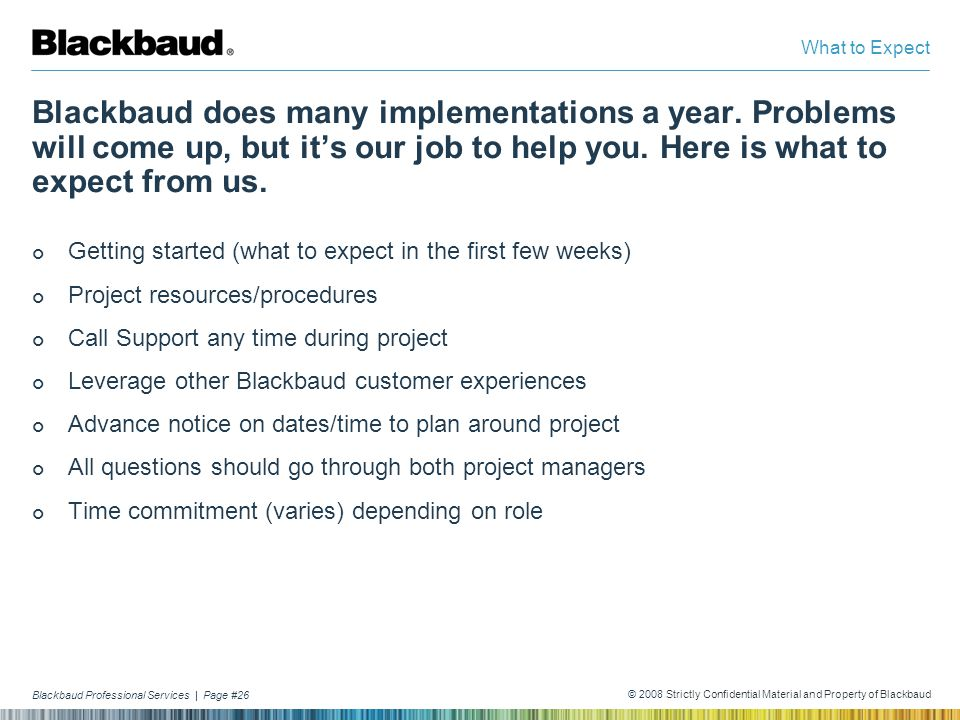 What to Expect Blackbaud does many implementations a year. Problems will come up, but it's our job to help you. Here is what to expect from us.