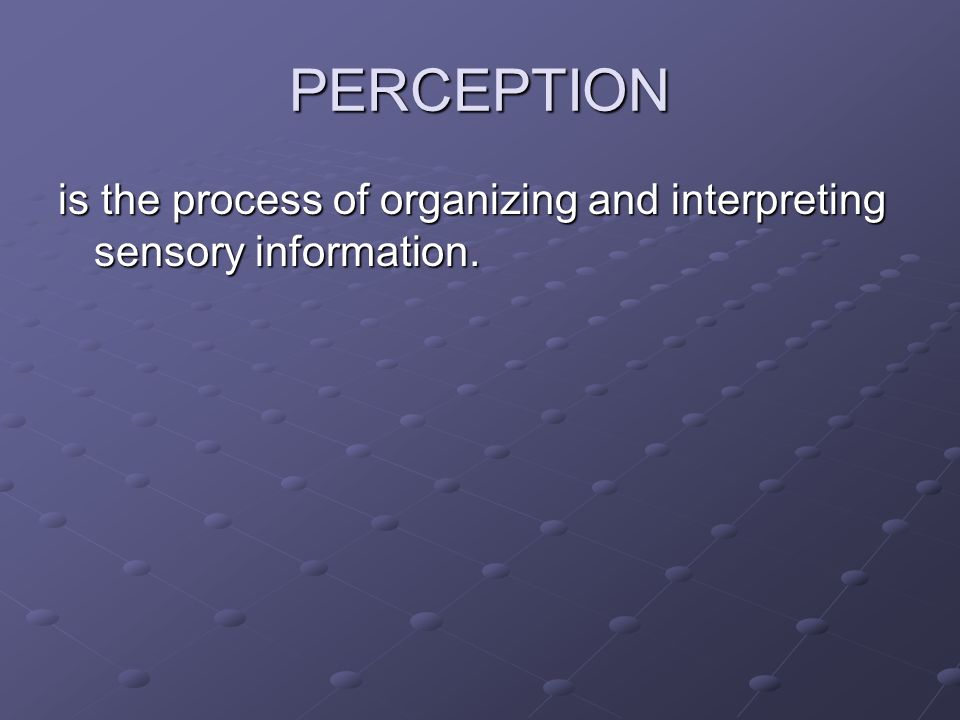 PERCEPTION is the process of organizing and interpreting sensory information.