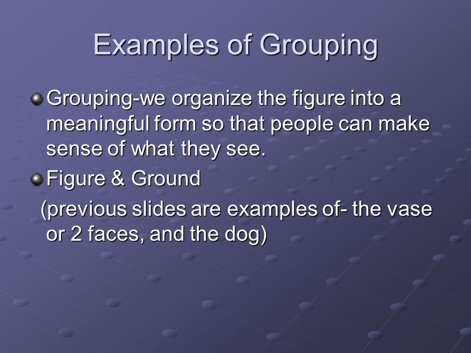Examples of Grouping Grouping-we organize the figure into a meaningful form so that people can make sense of what they see.