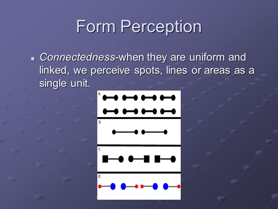 Form Perception Connectedness-when they are uniform and linked, we perceive spots, lines or areas as a single unit.