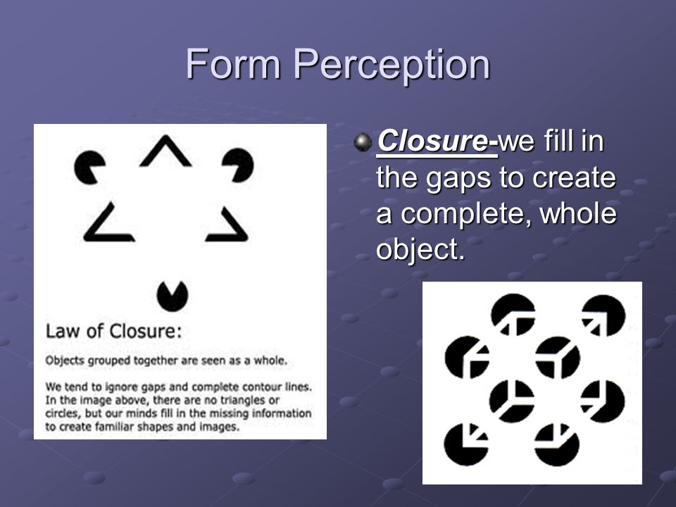 Form Perception Closure-we fill in the gaps to create a complete, whole object.