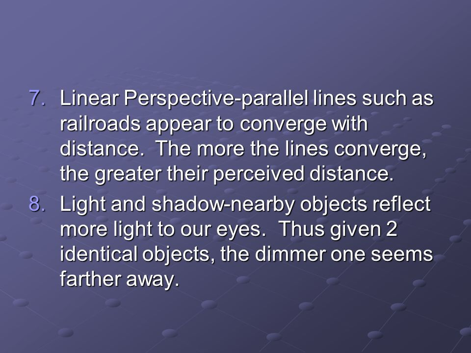 Linear Perspective-parallel lines such as railroads appear to converge with distance. The more the lines converge, the greater their perceived distance.