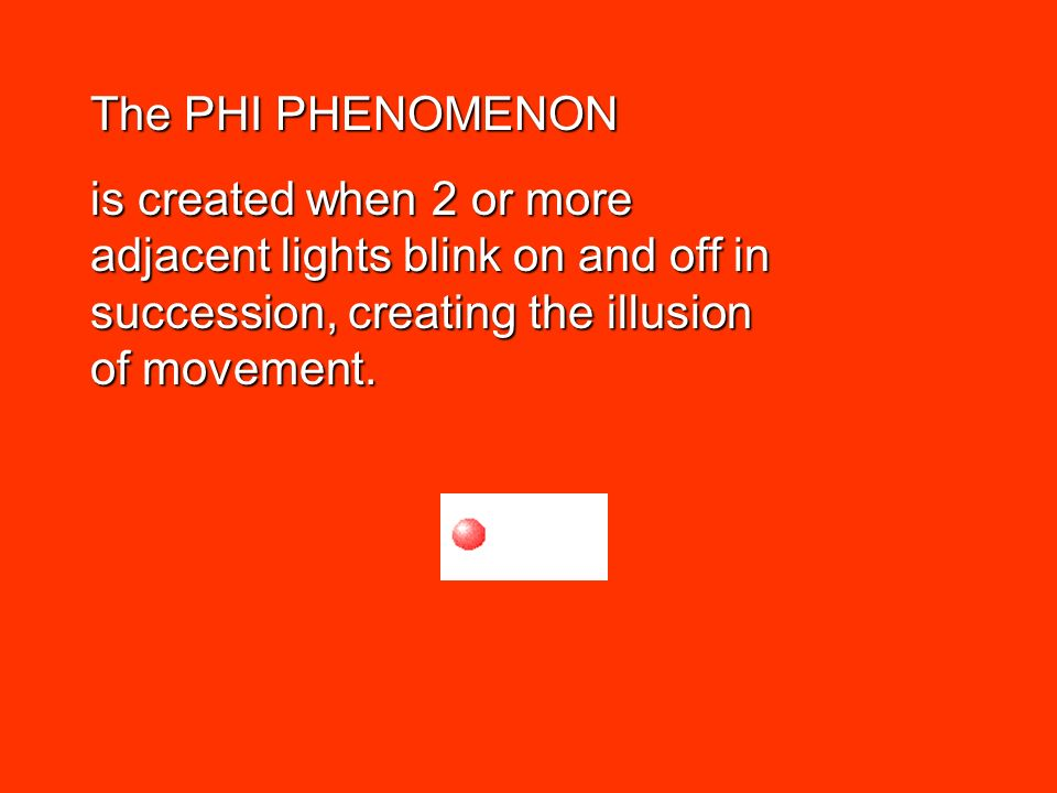 The PHI PHENOMENON is created when 2 or more adjacent lights blink on and off in succession, creating the illusion of movement.