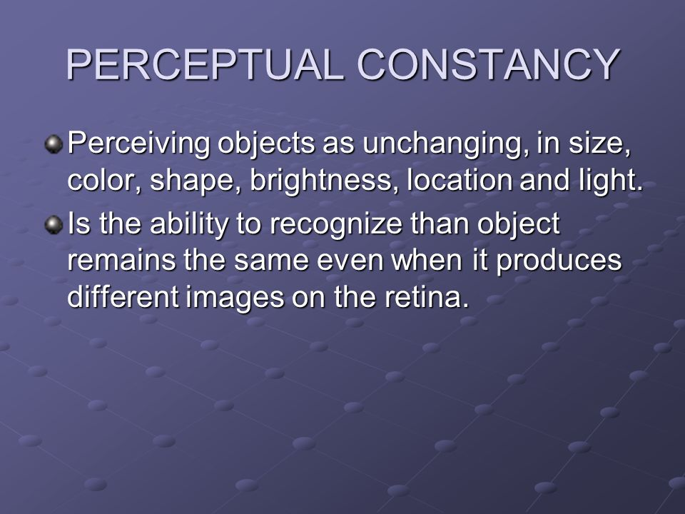 PERCEPTUAL CONSTANCY Perceiving objects as unchanging, in size, color, shape, brightness, location and light.