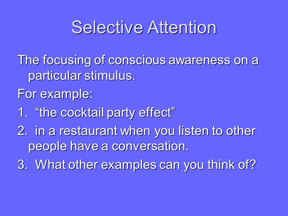 Selective Attention The focusing of conscious awareness on a particular stimulus. For example: 1. the cocktail party effect