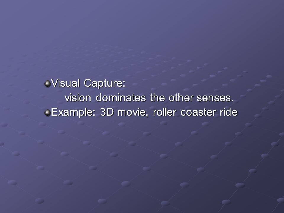 Visual Capture: vision dominates the other senses. Example: 3D movie, roller coaster ride