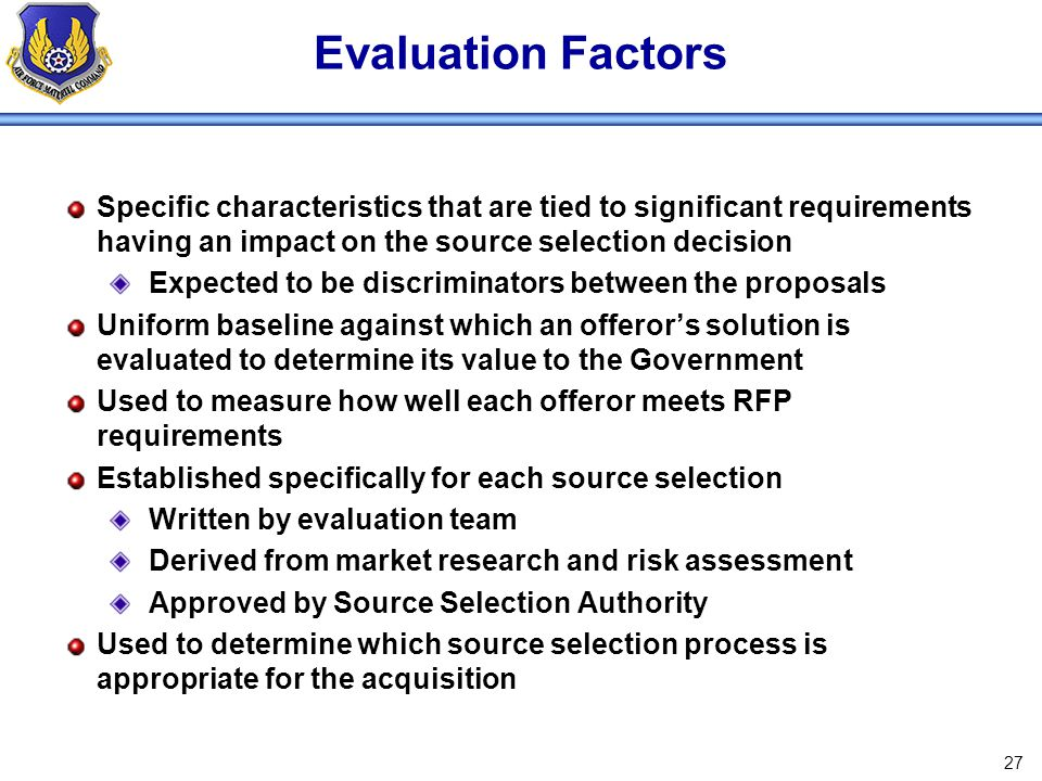 Evaluation Factors Specific characteristics that are tied to significant requirements having an impact on the source selection decision.
