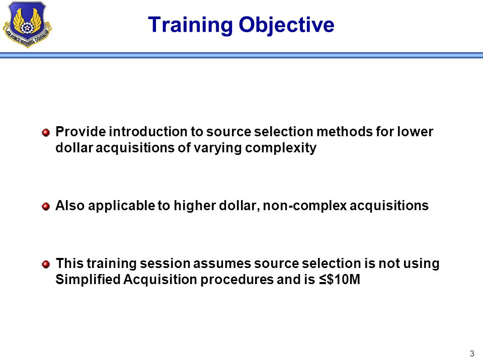 Training Objective Provide introduction to source selection methods for lower dollar acquisitions of varying complexity.