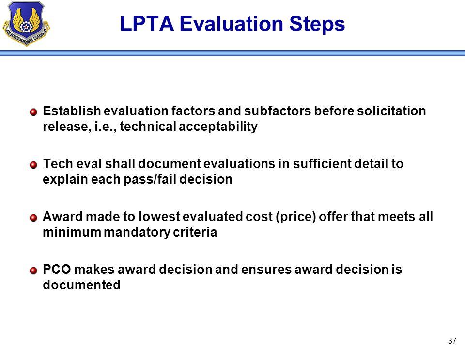 LPTA Evaluation Steps Establish evaluation factors and subfactors before solicitation release, i.e., technical acceptability.