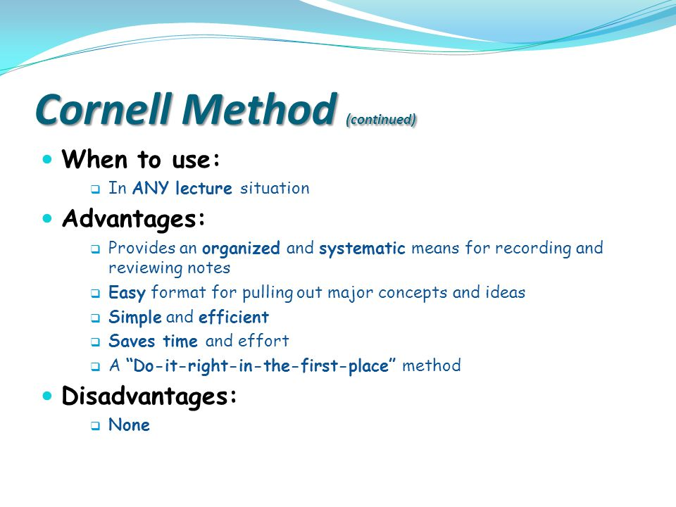 advantages of cornells method of taking notes The cornell notetaking system is based on research done in the  have their  own way of having students take notes for example  what are the advantages.