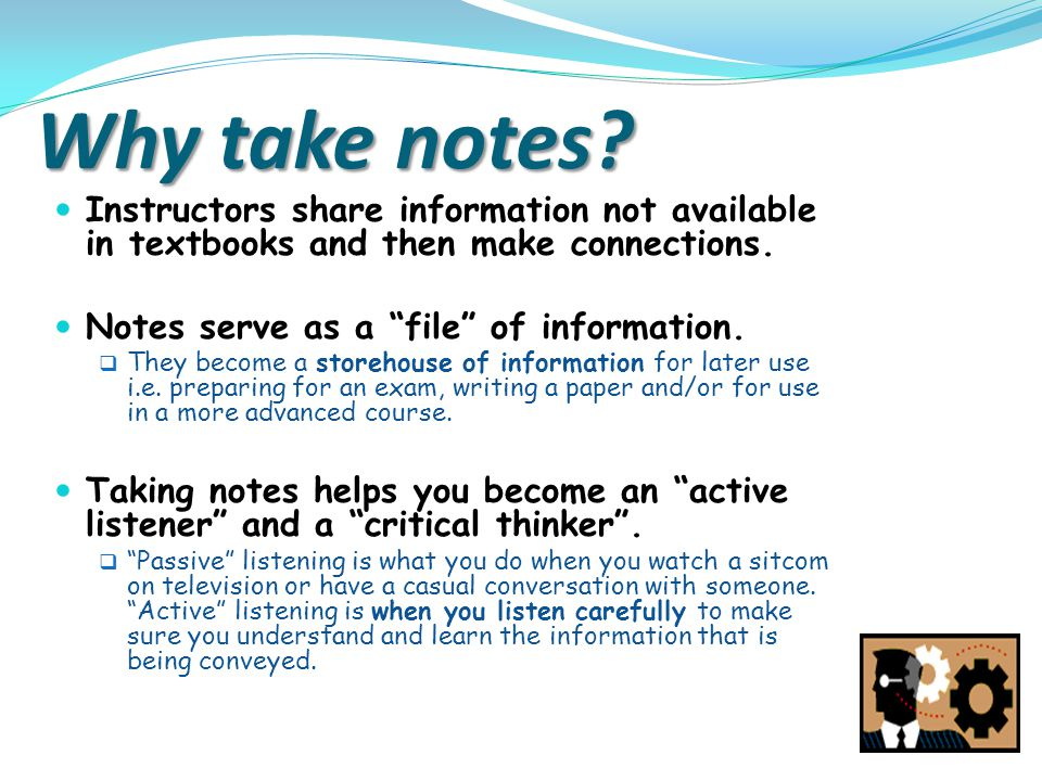 Why take notes Instructors share information not available in textbooks and then make connections.