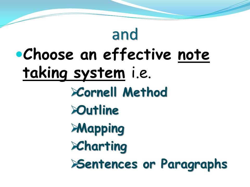 and Choose an effective note taking system i.e. Cornell Method Outline