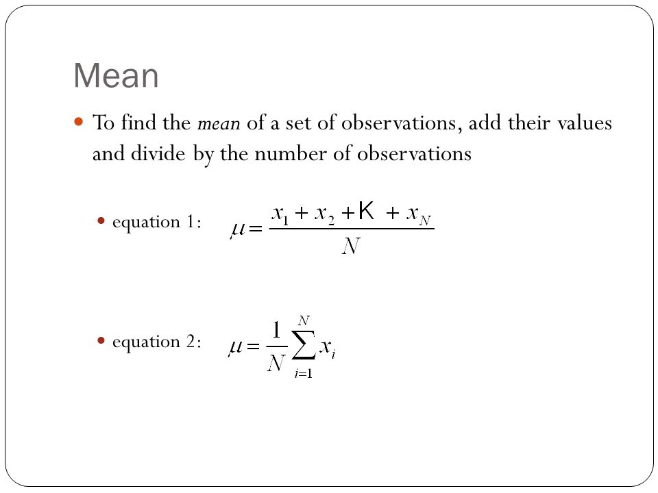 Mean To find the mean of a set of observations, add their values and divide by the number of observations.