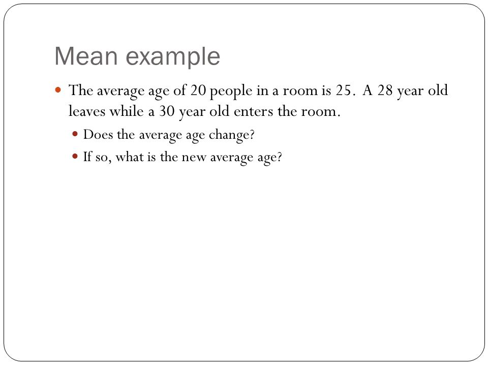 Mean example The average age of 20 people in a room is 25. A 28 year old leaves while a 30 year old enters the room.