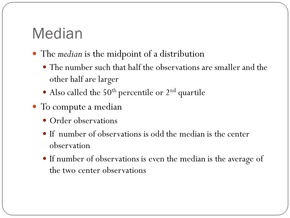 Median The median is the midpoint of a distribution