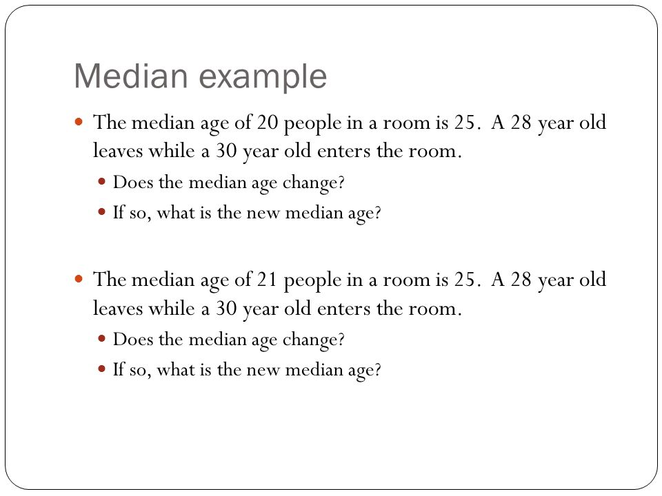 Median example The median age of 20 people in a room is 25. A 28 year old leaves while a 30 year old enters the room.
