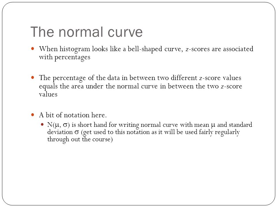 The normal curve When histogram looks like a bell-shaped curve, z-scores are associated with percentages.