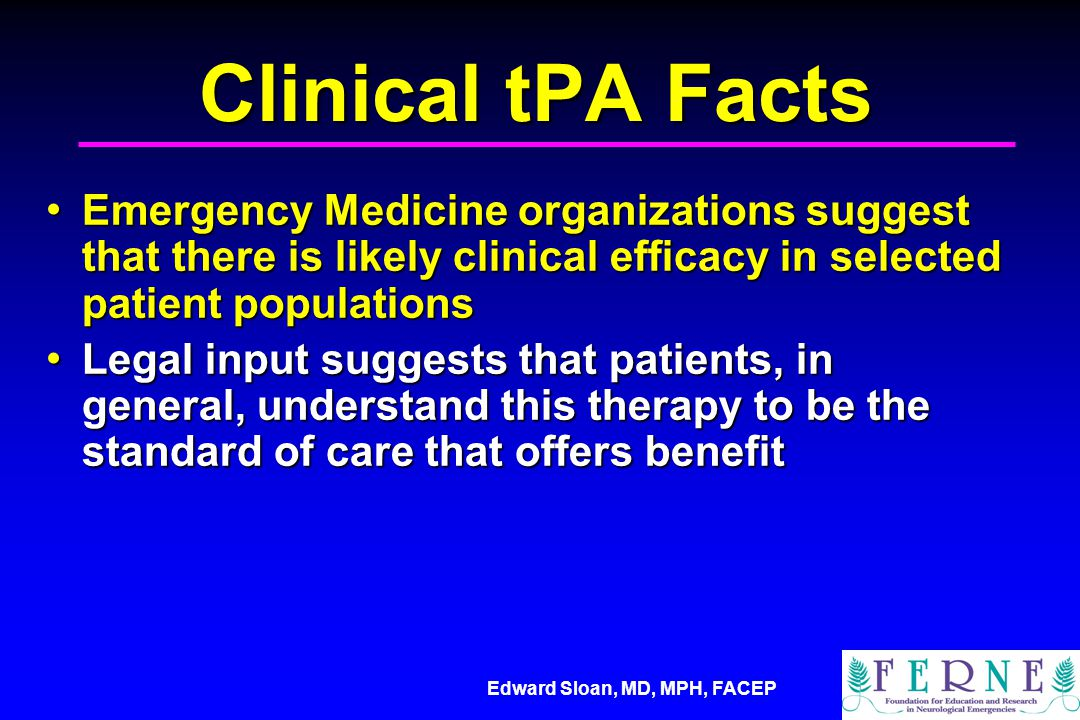 Clinical tPA Facts Emergency Medicine organizations suggest that there is likely clinical efficacy in selected patient populations.