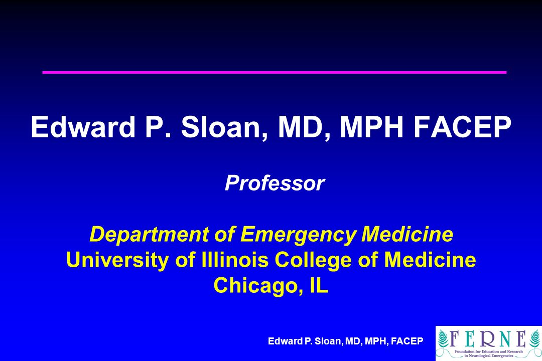 Edward P. Sloan, MD, MPH FACEP Professor Department of Emergency Medicine University of Illinois College of Medicine Chicago, IL