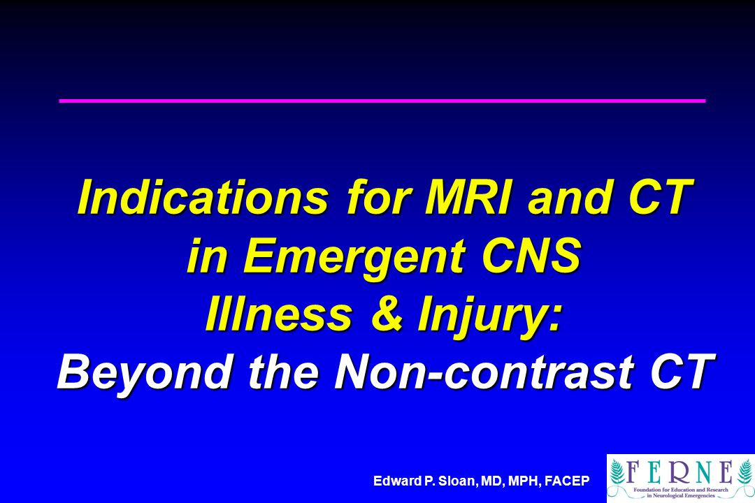 Indications for MRI and CT in Emergent CNS Illness & Injury: Beyond the Non-contrast CT