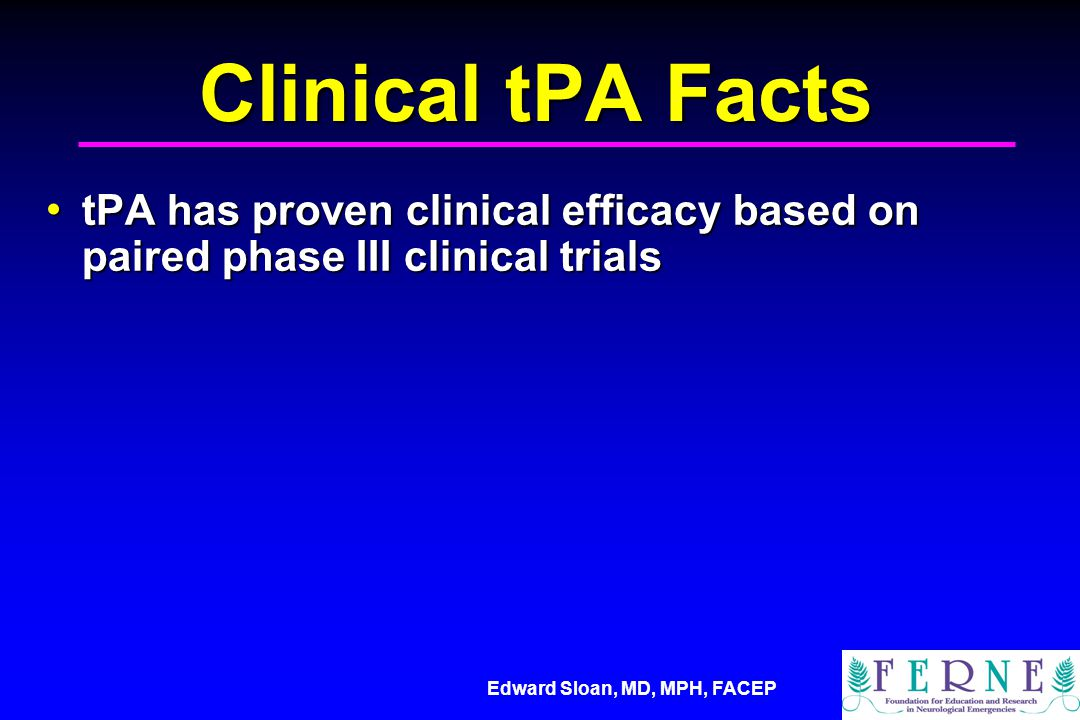 Clinical tPA Facts tPA has proven clinical efficacy based on paired phase III clinical trials. 54.