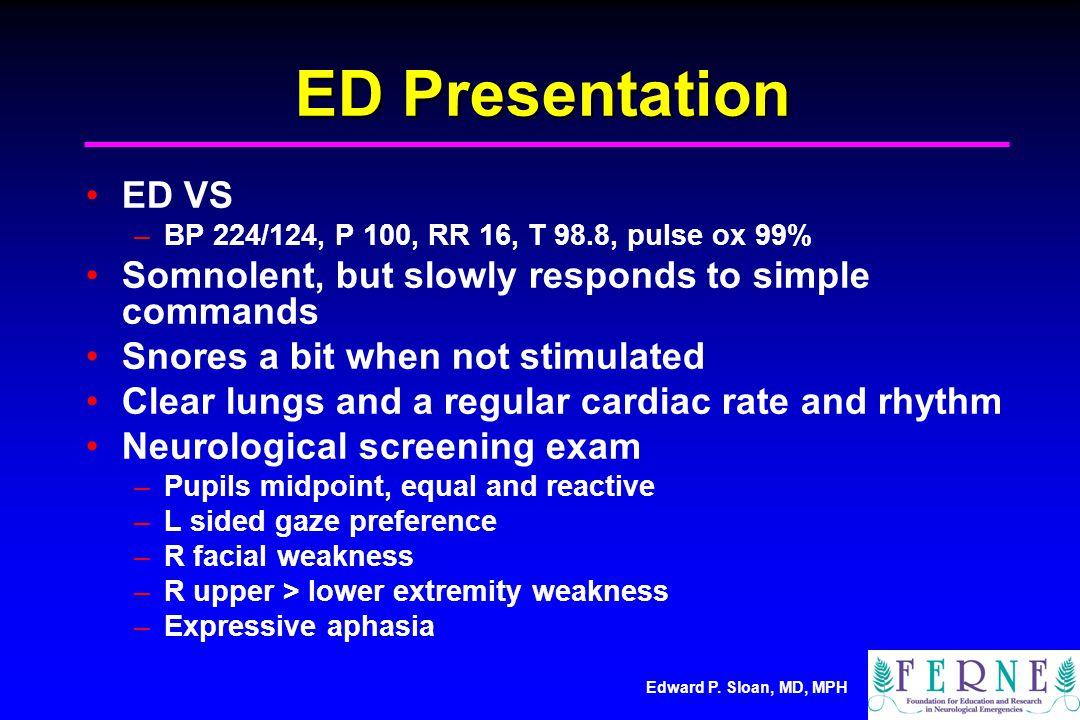 ED Presentation ED VS. BP 224/124, P 100, RR 16, T 98.8, pulse ox 99% Somnolent, but slowly responds to simple commands.