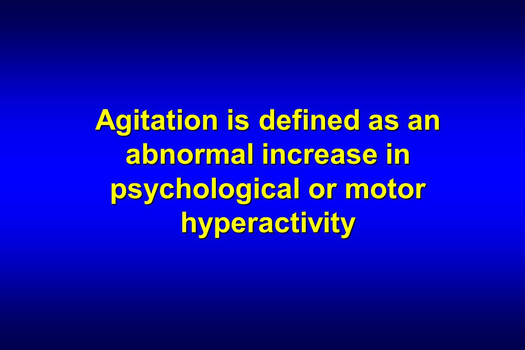 Agitation is defined as an abnormal increase in psychological or motor hyperactivity