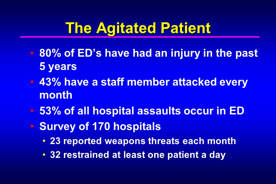 The Agitated Patient 80% of ED's have had an injury in the past 5 years. 43% have a staff member attacked every month.