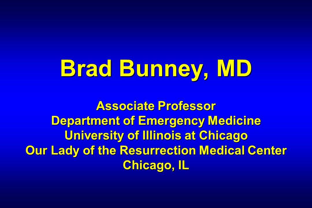 Brad Bunney, MD Associate Professor Department of Emergency Medicine University of Illinois at Chicago Our Lady of the Resurrection Medical Center Chicago, IL