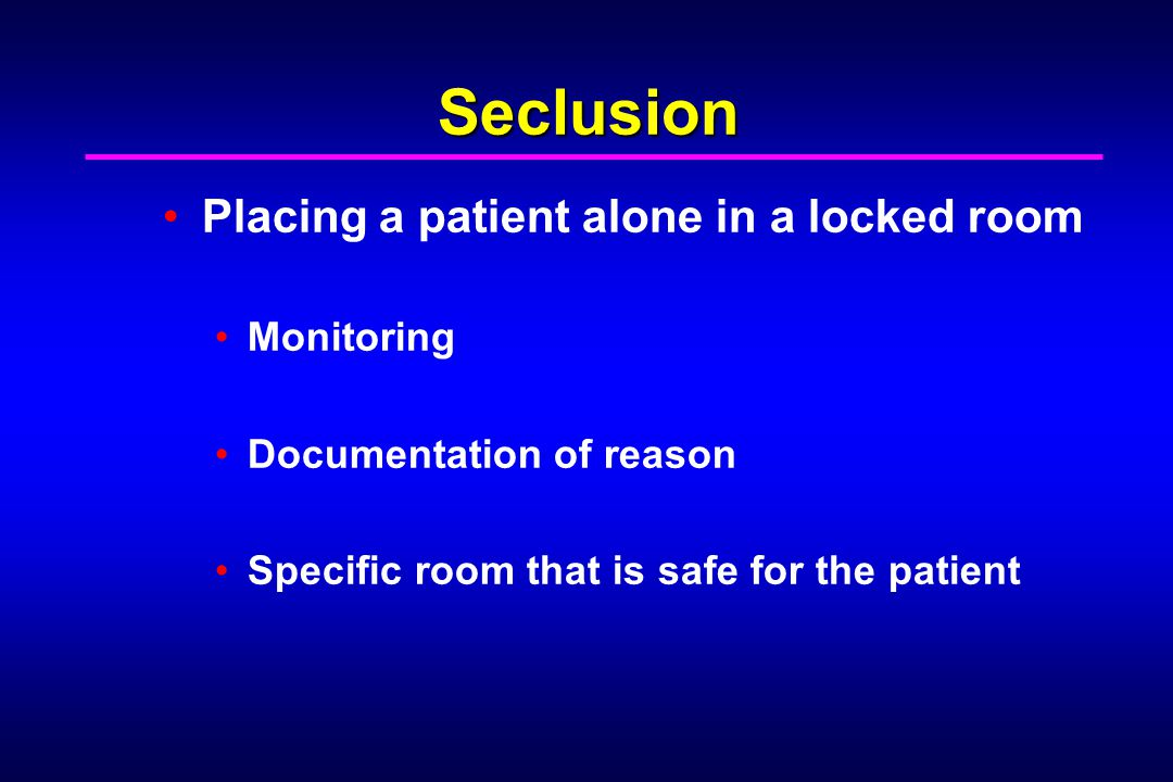 Seclusion Placing a patient alone in a locked room Monitoring