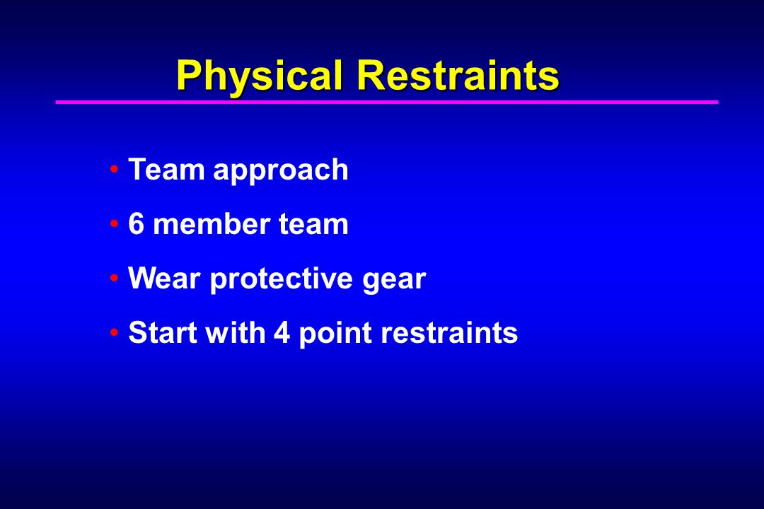 Physical Restraints Team approach 6 member team Wear protective gear