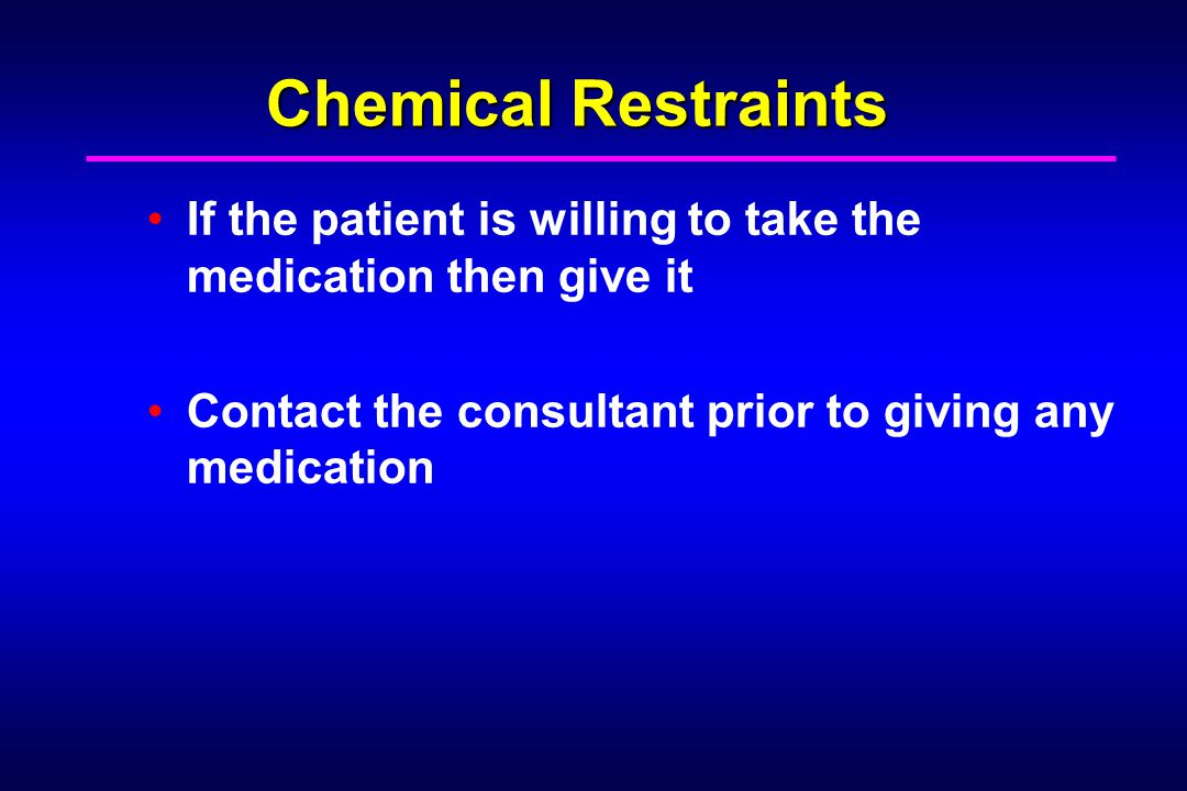 Chemical Restraints If the patient is willing to take the medication then give it.